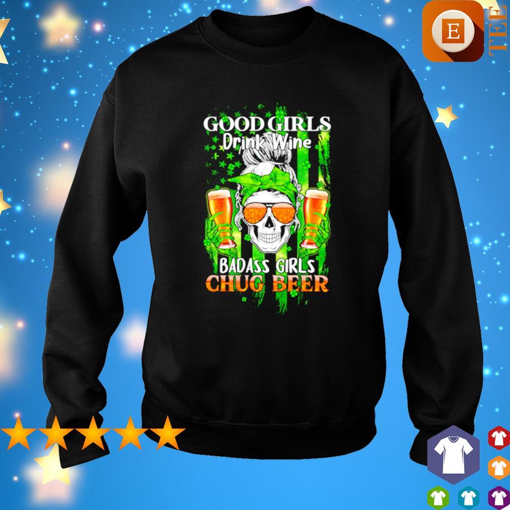 Good girls drink wine badass girls chug beer St Patrick's day s sweater